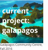 current project:gal�pagos Gal�pagos Community Centre, Fall 2016