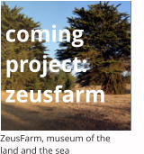 coming project:zeusfarm ZeusFarm, museum of the  land and the sea